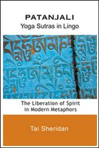 Patanjali – Yoga Sutras in Lingo – The Liberation of Spirit  in Modern Metaphors by Tai Sheridan