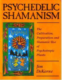 Psychedelic Shamanism – The Cultivation, Preparation and Shamanic Use of Psychotropic Plants by Jim DeKorne
