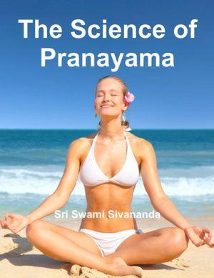 The Science of Pranayama by Sri Swami Sivananda