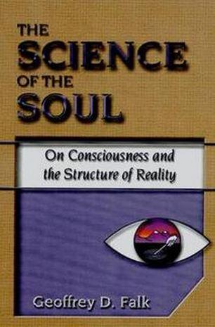 The Science of the Soul –  On Consciousness and the Structure of Reality by Geoffrey D. Falk
