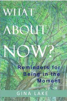 What About Now? Reminders for Being in the Moment by Gina Lake