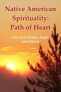 Native American Spirituality: Path of Heart Don Juan Matus, Eagle, and Others